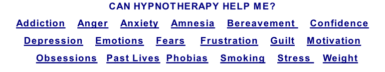 CAN HYPNOTHERAPY HELP ME? Addiction    Anger    Anxiety    Amnesia    Bereavement     Confidence  Depression    Emotions    Fears     Frustration    Guilt    Motivation    Obsessions   Past Lives  Phobias    Smoking    Stress    Weight